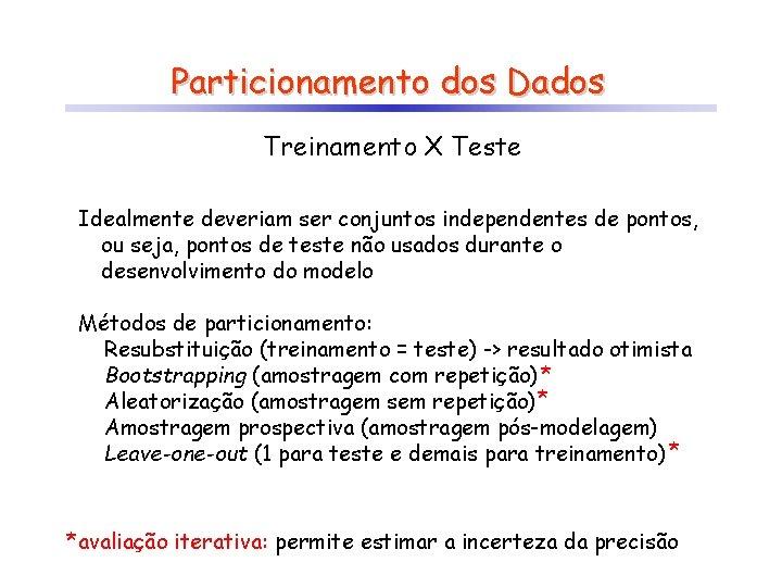 Particionamento dos Dados Treinamento X Teste Idealmente deveriam ser conjuntos independentes de pontos, ou