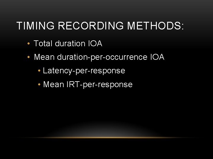 TIMING RECORDING METHODS: • Total duration IOA • Mean duration-per-occurrence IOA • Latency-per-response •