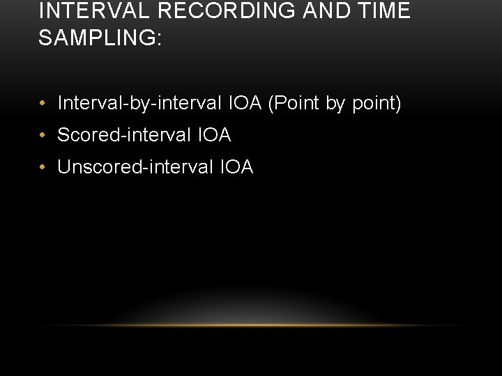 INTERVAL RECORDING AND TIME SAMPLING: • Interval-by-interval IOA (Point by point) • Scored-interval IOA