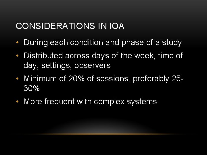 CONSIDERATIONS IN IOA • During each condition and phase of a study • Distributed