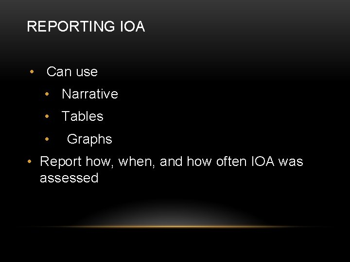 REPORTING IOA • Can use • Narrative • Tables • Graphs • Report how,