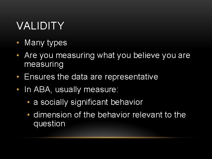 VALIDITY • Many types • Are you measuring what you believe you are measuring