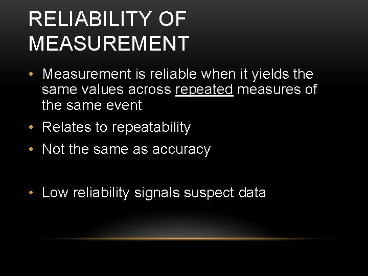 RELIABILITY OF MEASUREMENT • Measurement is reliable when it yields the same values across