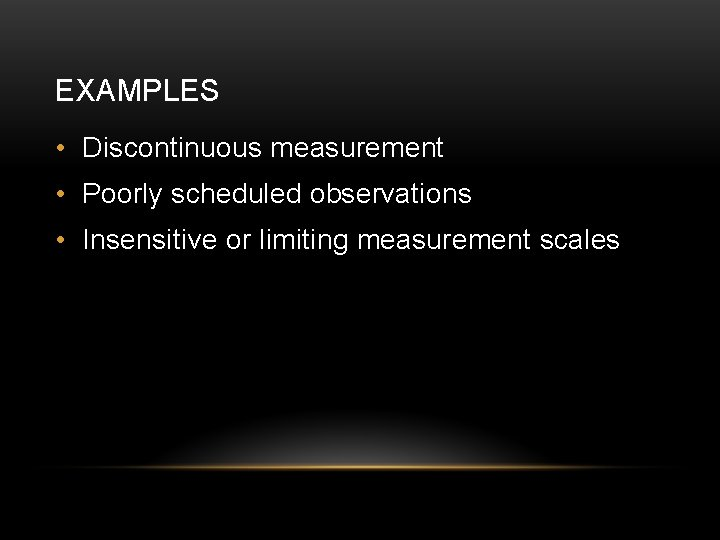 EXAMPLES • Discontinuous measurement • Poorly scheduled observations • Insensitive or limiting measurement scales