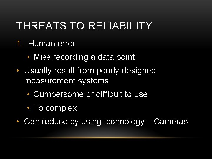 THREATS TO RELIABILITY 1. Human error • Miss recording a data point • Usually