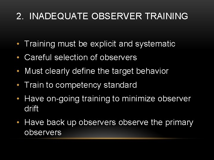 2. INADEQUATE OBSERVER TRAINING • Training must be explicit and systematic • Careful selection