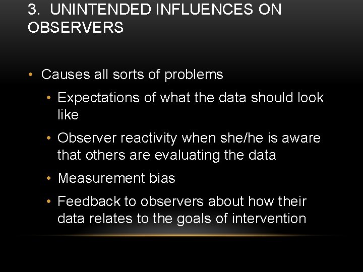 3. UNINTENDED INFLUENCES ON OBSERVERS • Causes all sorts of problems • Expectations of