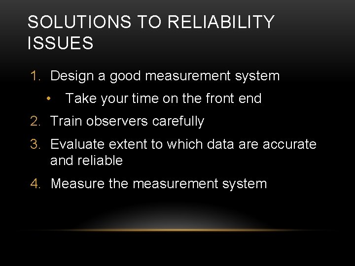 SOLUTIONS TO RELIABILITY ISSUES 1. Design a good measurement system • Take your time
