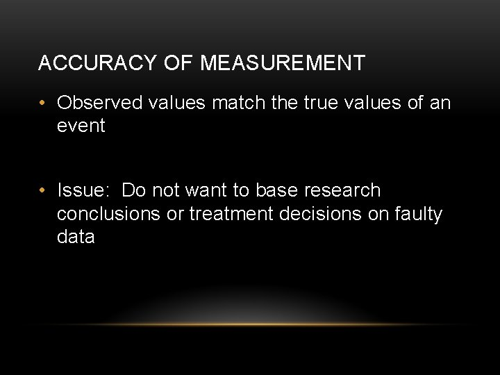 ACCURACY OF MEASUREMENT • Observed values match the true values of an event •