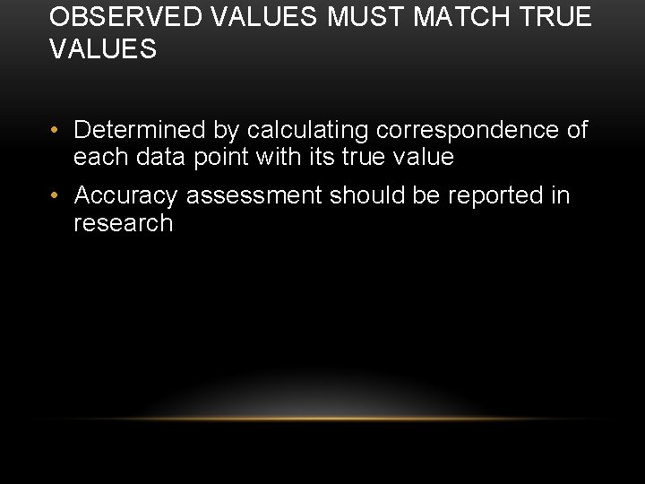 OBSERVED VALUES MUST MATCH TRUE VALUES • Determined by calculating correspondence of each data