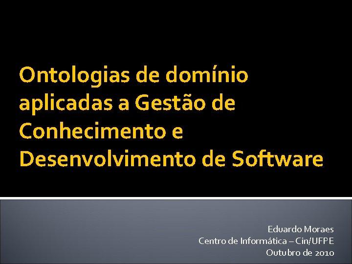 Ontologias de domínio aplicadas a Gestão de Conhecimento e Desenvolvimento de Software Eduardo Moraes