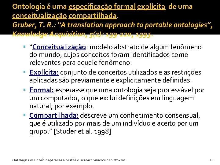 Ontologia é uma especificação formal explícita de uma conceitualização compartilhada. Gruber, T. R. :