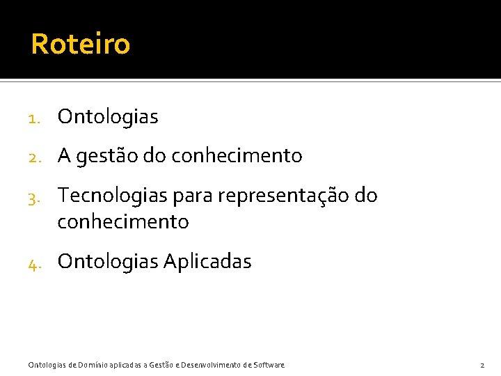 Roteiro 1. Ontologias 2. A gestão do conhecimento 3. Tecnologias para representação do conhecimento