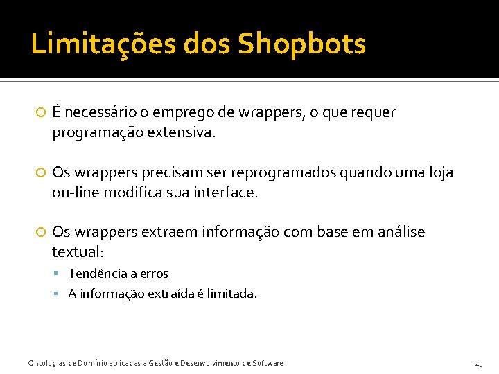Limitações dos Shopbots É necessário o emprego de wrappers, o que requer programação extensiva.