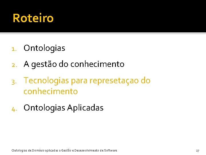 Roteiro 1. Ontologias 2. A gestão do conhecimento 3. Tecnologias para represetaçao do conhecimento