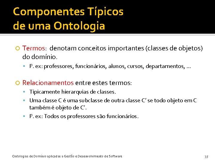 Componentes Típicos de uma Ontologia Termos: denotam conceitos importantes (classes de objetos) do domínio.