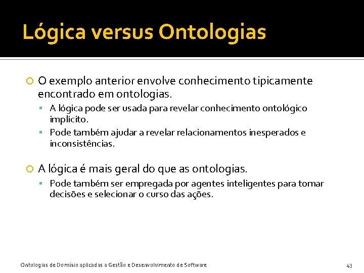 Lógica versus Ontologias O exemplo anterior envolve conhecimento tipicamente encontrado em ontologias. A lógica