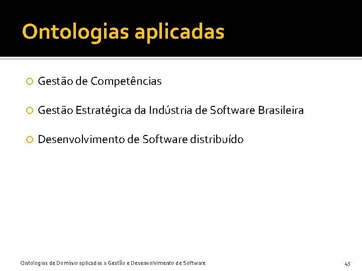 Ontologias aplicadas Gestão de Competências Gestão Estratégica da Indústria de Software Brasileira Desenvolvimento de