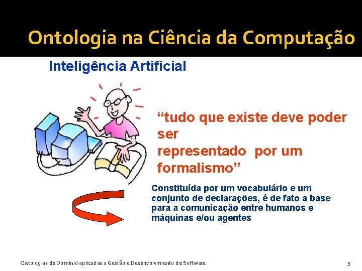 """Ontologia na Ciência da Computação Inteligência Artificial """"tudo que existe deve poder ser representado"""