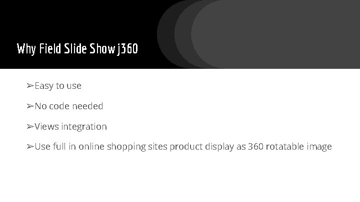 Why Field Slide Show j 360 ➢Easy to use ➢No code needed ➢Views integration