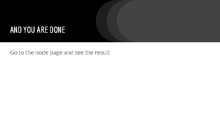 AND YOU ARE DONE Go to the node page and see the result
