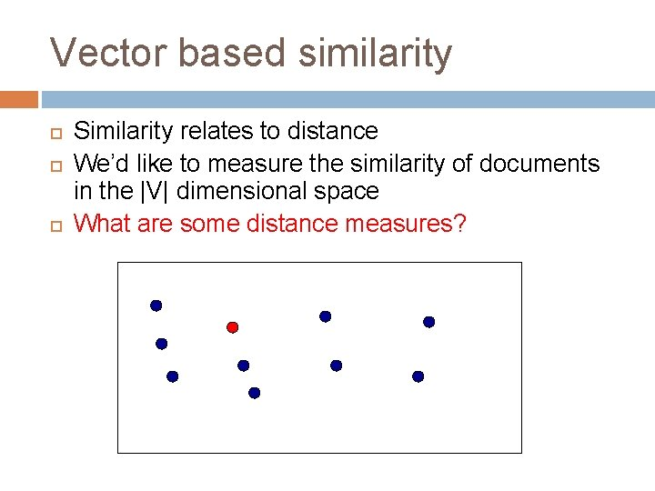 Vector based similarity Similarity relates to distance We'd like to measure the similarity of