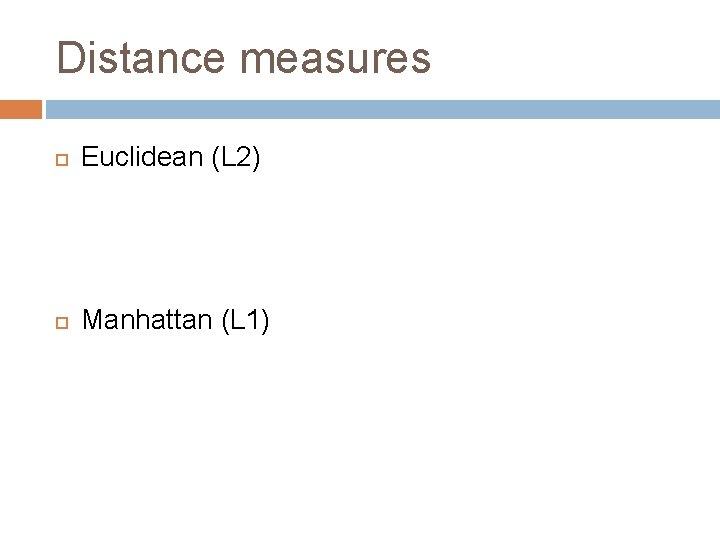 Distance measures Euclidean (L 2) Manhattan (L 1)