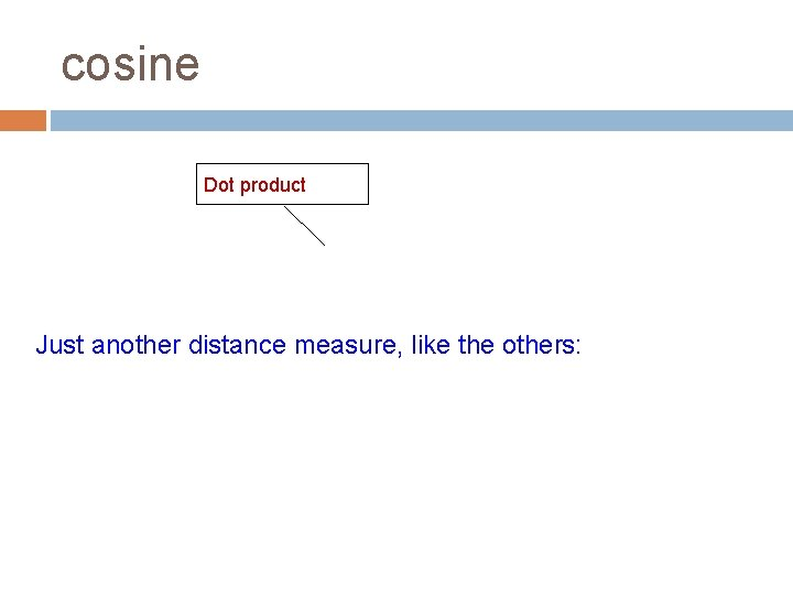 cosine Dot product Just another distance measure, like the others:
