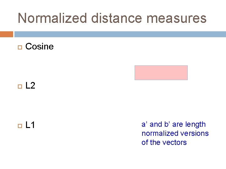 Normalized distance measures Cosine L 2 L 1 a' and b' are length normalized