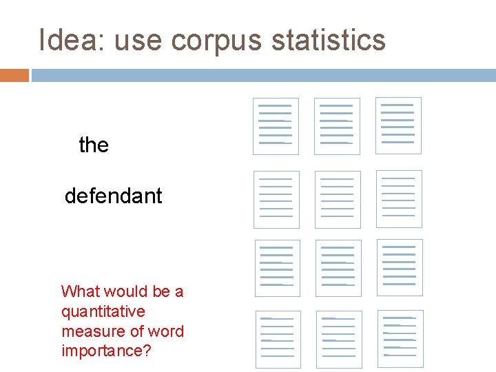 Idea: use corpus statistics the defendant What would be a quantitative measure of word