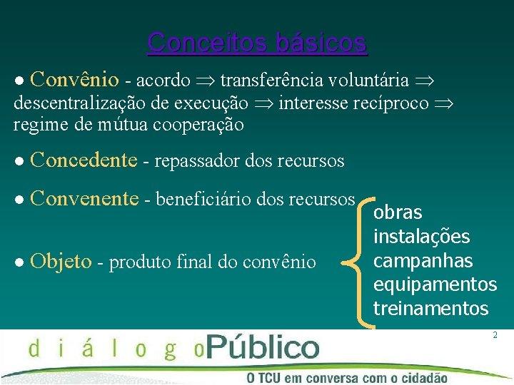Conceitos básicos l Convênio - acordo transferência voluntária l Concedente - repassador dos recursos