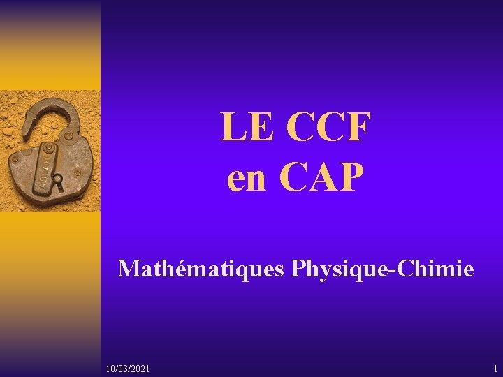 LE CCF en CAP Mathématiques Physique-Chimie 10/03/2021 1
