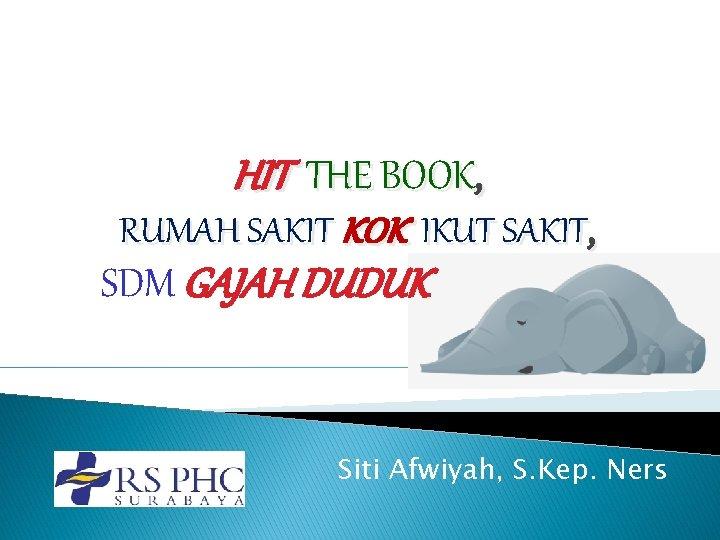 HIT THE BOOK, RUMAH SAKIT KOK IKUT SAKIT, SDM GAJAH DUDUK Siti Afwiyah, S.