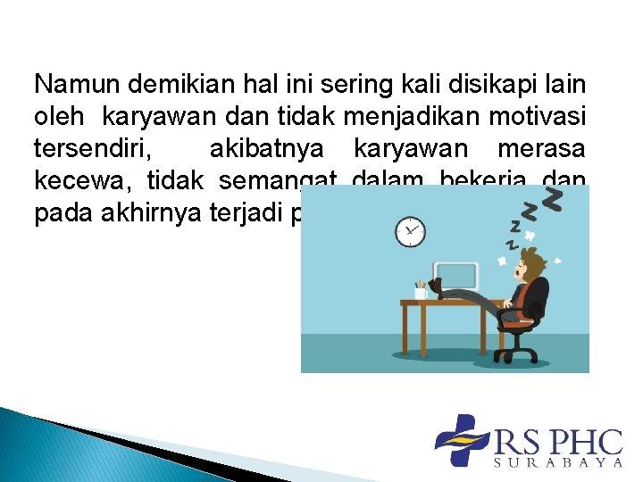 Namun demikian hal ini sering kali disikapi lain oleh karyawan dan tidak menjadikan motivasi