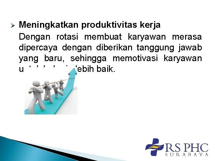 Ø Meningkatkan produktivitas kerja Dengan rotasi membuat karyawan merasa dipercaya dengan diberikan tanggung jawab
