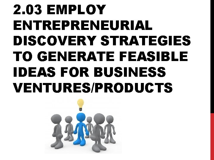 2. 03 EMPLOY ENTREPRENEURIAL DISCOVERY STRATEGIES TO GENERATE FEASIBLE IDEAS FOR BUSINESS VENTURES/PRODUCTS