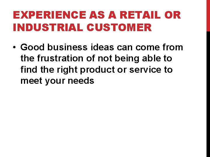 EXPERIENCE AS A RETAIL OR INDUSTRIAL CUSTOMER • Good business ideas can come from