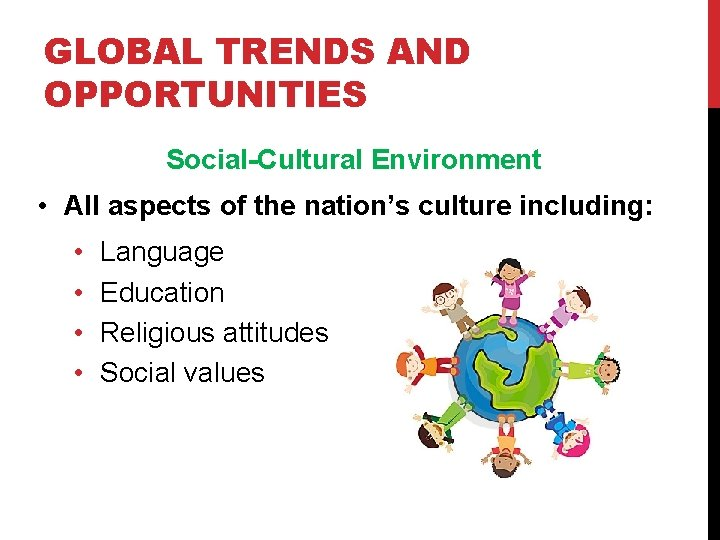GLOBAL TRENDS AND OPPORTUNITIES Social-Cultural Environment • All aspects of the nation's culture including: