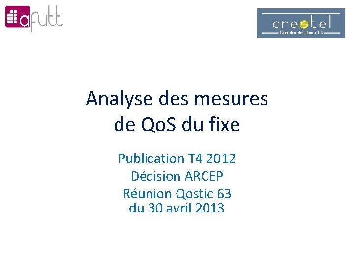 Analyse des mesures de Qo. S du fixe Publication T 4 2012 Décision ARCEP