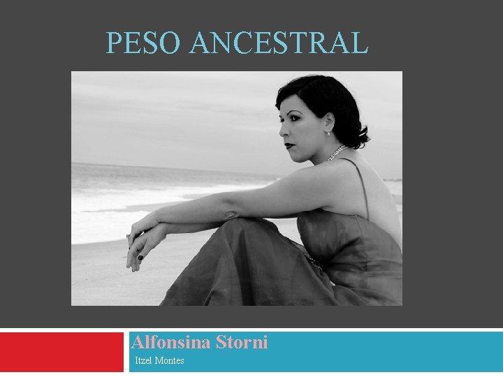 PESO ANCESTRAL Alfonsina Storni Itzel Montes