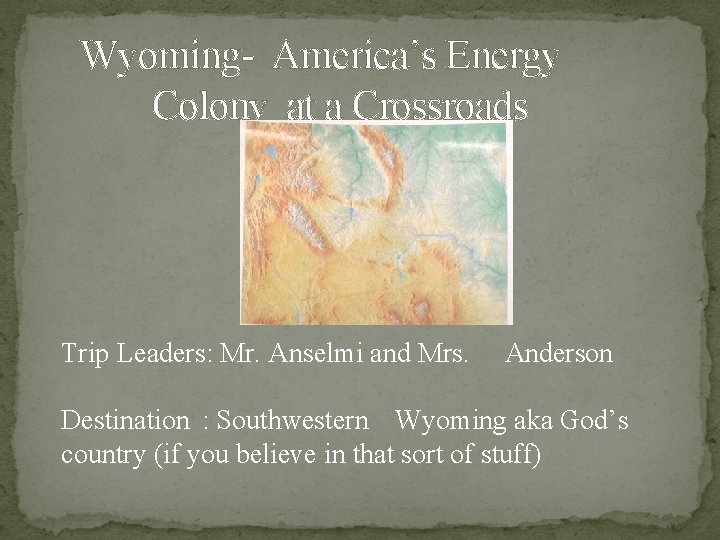 Wyoming- America's Energy Colony at a Crossroads Trip Leaders: Mr. Anselmi and Mrs. Anderson
