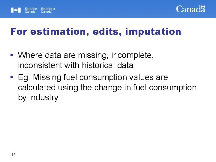 For estimation, edits, imputation § Where data are missing, incomplete, inconsistent with historical data