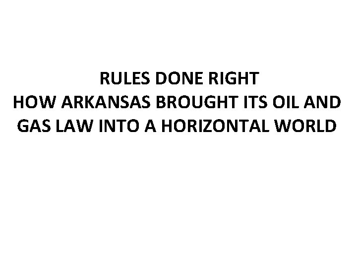 RULES DONE RIGHT HOW ARKANSAS BROUGHT ITS OIL AND GAS LAW INTO A HORIZONTAL