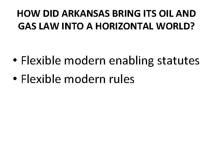 HOW DID ARKANSAS BRING ITS OIL AND GAS LAW INTO A HORIZONTAL WORLD? •