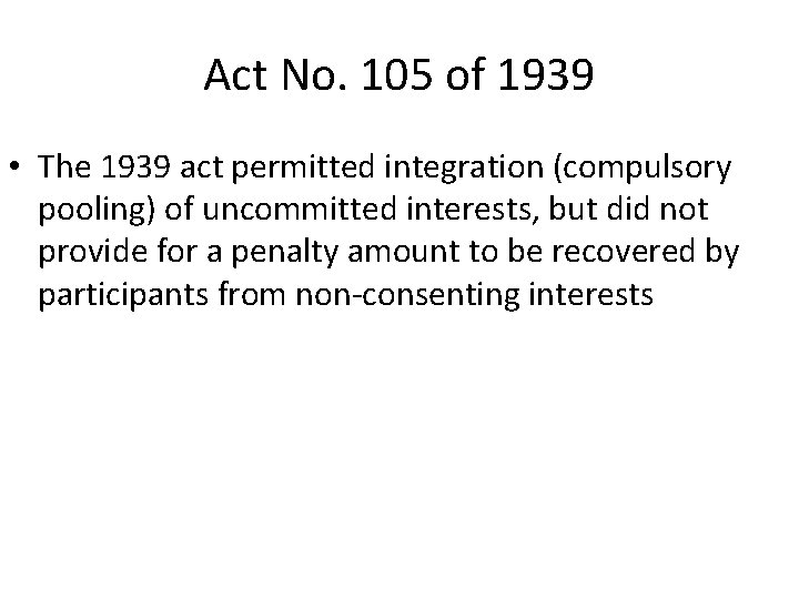 Act No. 105 of 1939 • The 1939 act permitted integration (compulsory pooling) of