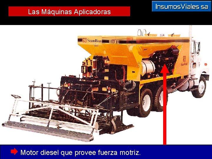 Las Máquinas Aplicadoras Æ Motor diesel que provee fuerza motriz.