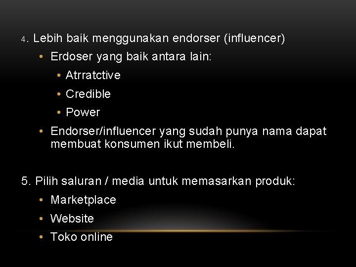 4. Lebih baik menggunakan endorser (influencer) • Erdoser yang baik antara lain: • Atrratctive