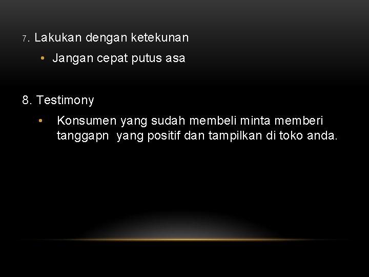 7. Lakukan dengan ketekunan • Jangan cepat putus asa 8. Testimony • Konsumen yang