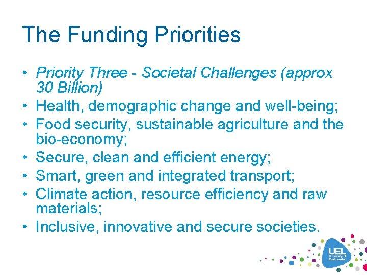 The Funding Priorities • Priority Three - Societal Challenges (approx 30 Billion) • Health,