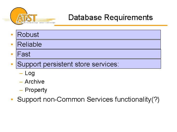 Database Requirements • • Robust Reliable Fast Support persistent store services: – Log –